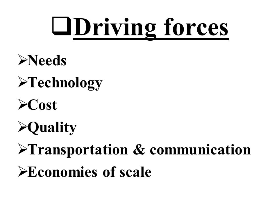  Driving forces  Needs  Technology  Cost  Quality  Transportation & communication  Economies of scale