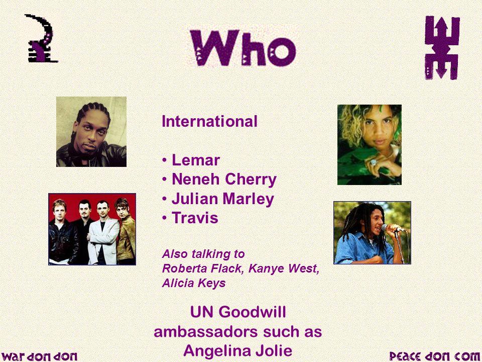 UN Goodwill ambassadors such as Angelina Jolie International Lemar Neneh Cherry Julian Marley Travis Also talking to Roberta Flack, Kanye West, Alicia