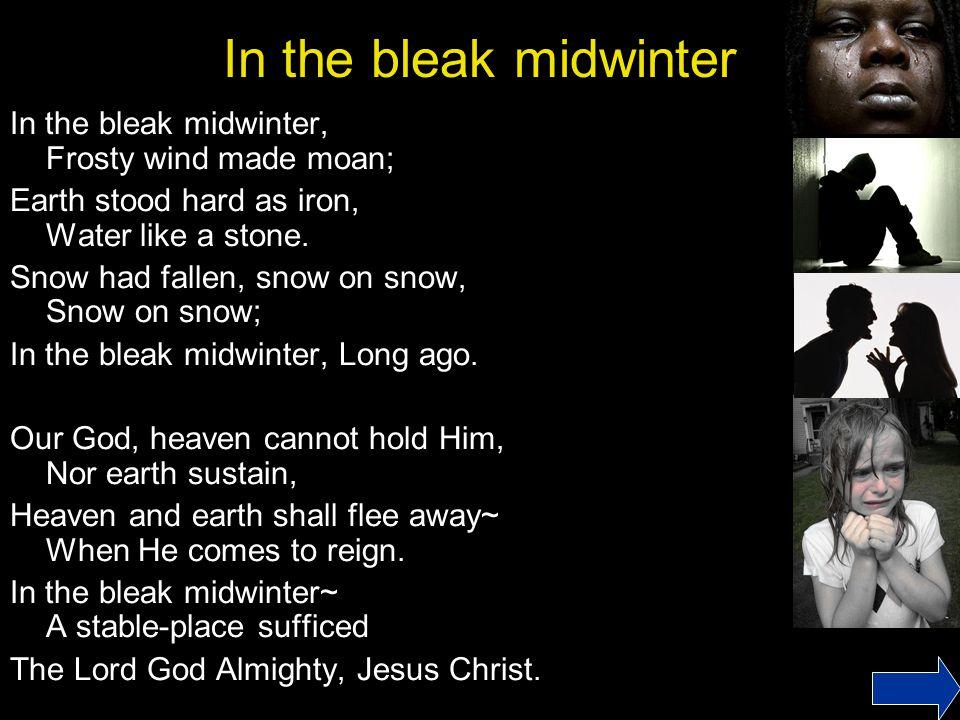 In the bleak midwinter In the bleak midwinter, Frosty wind made moan; Earth stood hard as iron, Water like a stone.