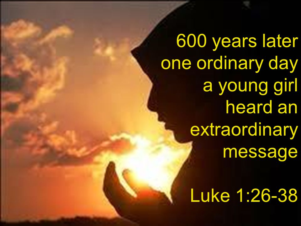 600 years later one ordinary day a young girl heard an extraordinary message Luke 1:26-38