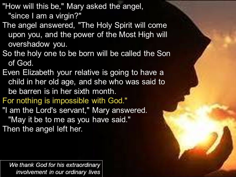 How will this be, Mary asked the angel, since I am a virgin? The angel answered, The Holy Spirit will come upon you, and the power of the Most High will overshadow you.