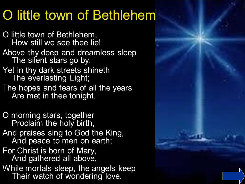 O little town of Bethlehem O little town of Bethlehem, How still we see thee lie.