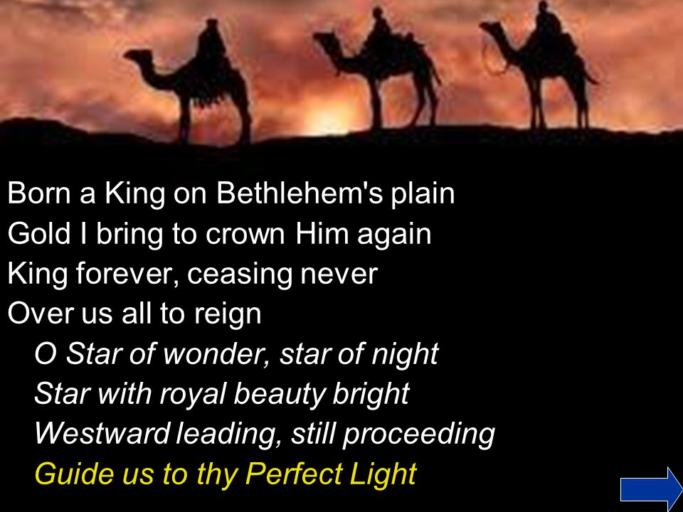 Born a King on Bethlehem s plain Gold I bring to crown Him again King forever, ceasing never Over us all to reign O Star of wonder, star of night Star with royal beauty bright Westward leading, still proceeding Guide us to thy Perfect Light
