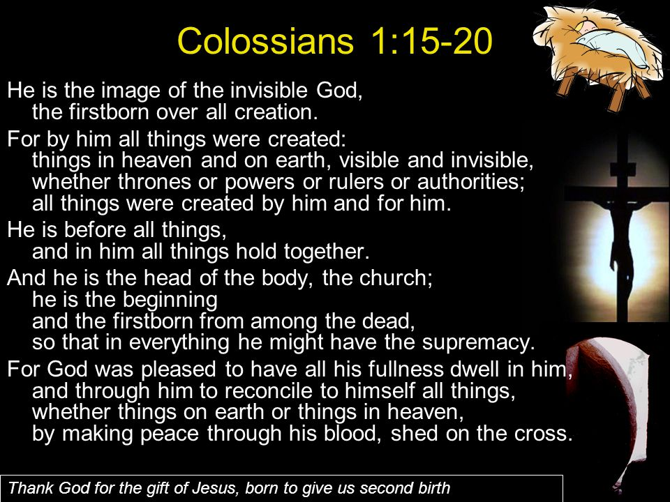 Colossians 1:15-20 He is the image of the invisible God, the firstborn over all creation.
