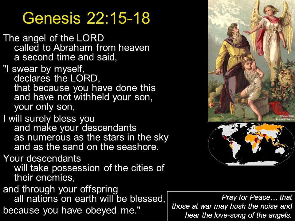 Genesis 22:15-18 The angel of the LORD called to Abraham from heaven a second time and said, I swear by myself, declares the LORD, that because you have done this and have not withheld your son, your only son, I will surely bless you and make your descendants as numerous as the stars in the sky and as the sand on the seashore.