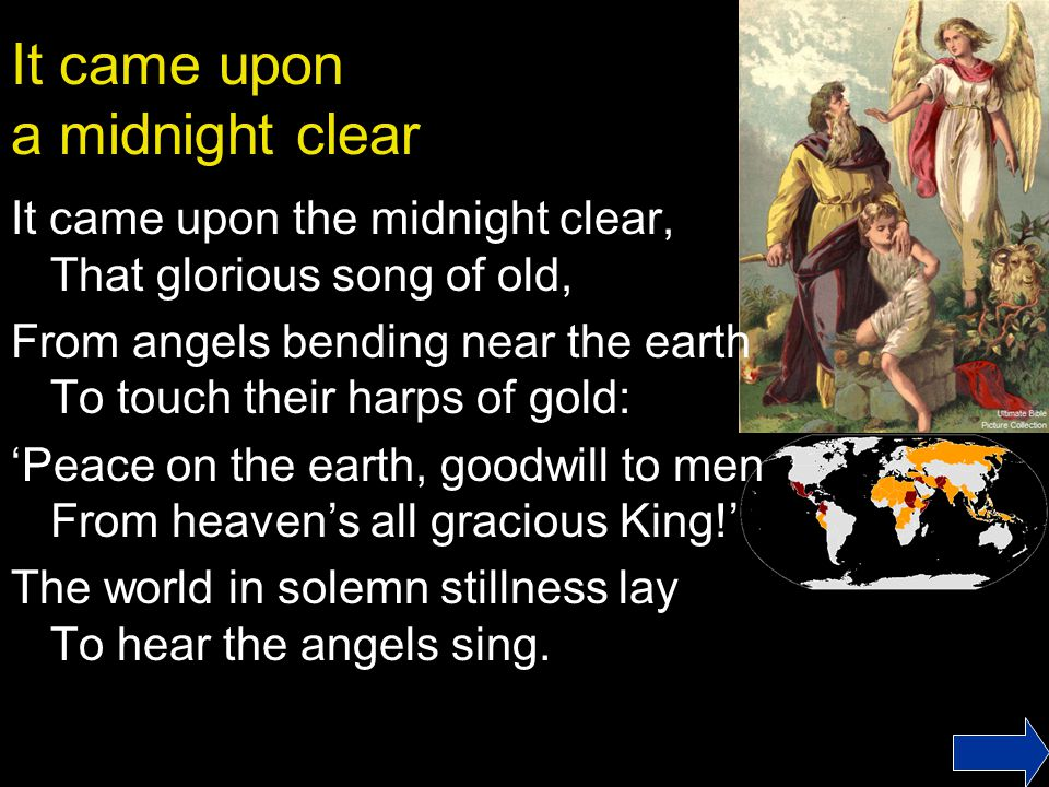 It came upon a midnight clear It came upon the midnight clear, That glorious song of old, From angels bending near the earth To touch their harps of gold: 'Peace on the earth, goodwill to men From heaven's all gracious King!' The world in solemn stillness lay To hear the angels sing.