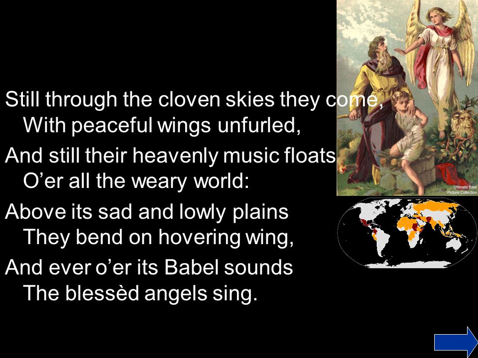 Still through the cloven skies they come, With peaceful wings unfurled, And still their heavenly music floats O'er all the weary world: Above its sad and lowly plains They bend on hovering wing, And ever o'er its Babel sounds The blessèd angels sing.