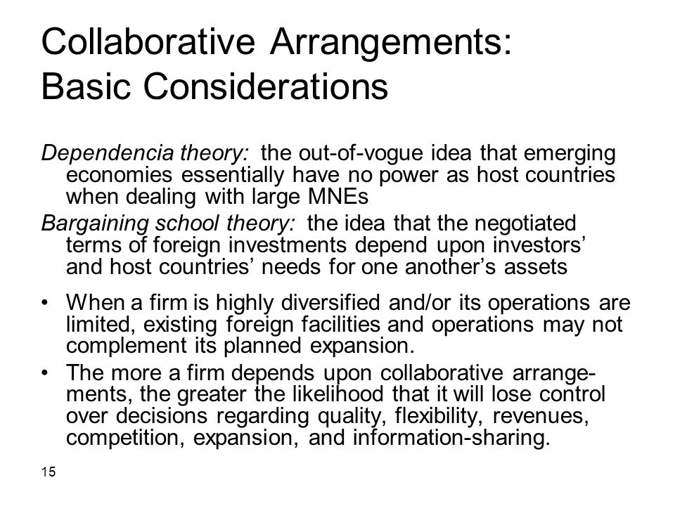 15 Collaborative Arrangements: Basic Considerations Dependencia theory: the out-of-vogue idea that emerging economies essentially have no power as hos