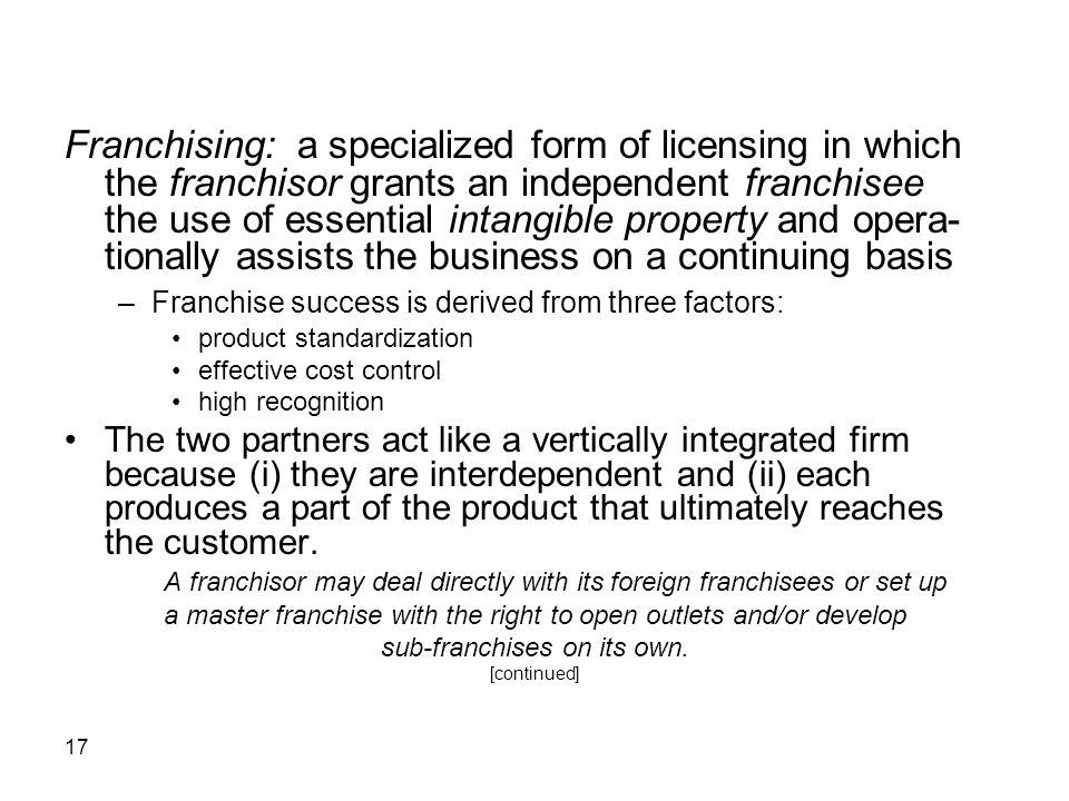17 Franchising: a specialized form of licensing in which the franchisor grants an independent franchisee the use of essential intangible property and