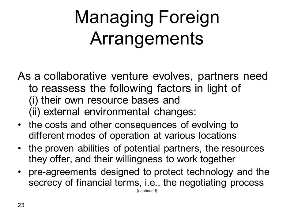 23 Managing Foreign Arrangements As a collaborative venture evolves, partners need to reassess the following factors in light of (i) their own resourc
