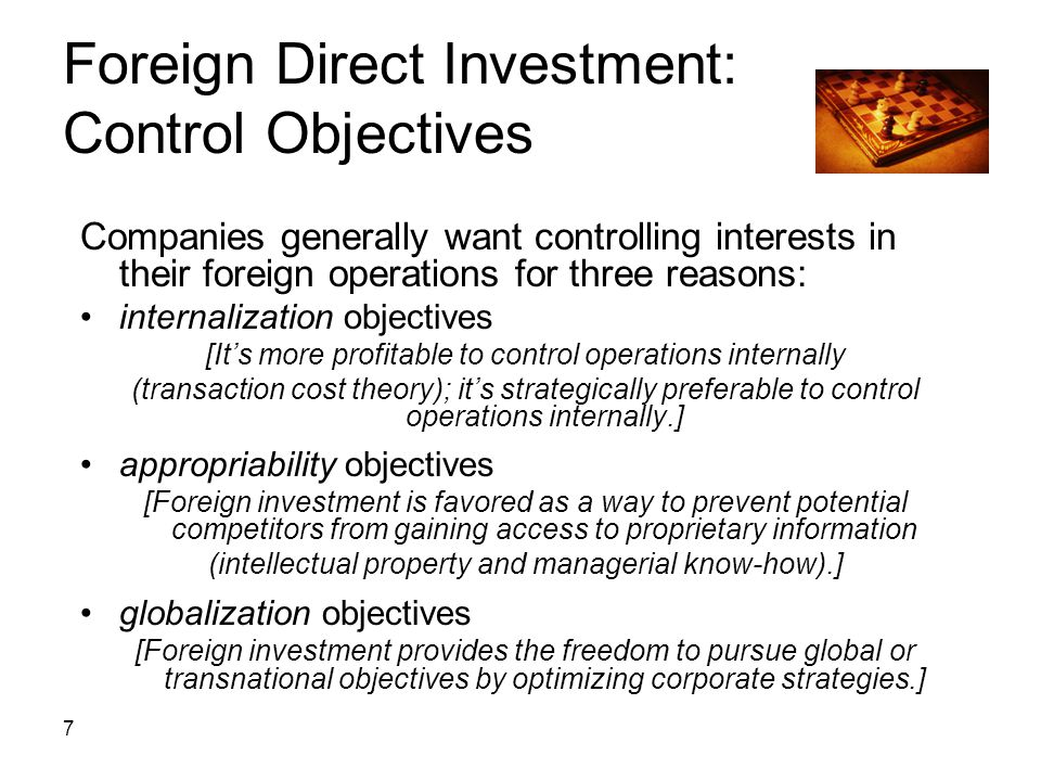 7 Foreign Direct Investment: Control Objectives Companies generally want controlling interests in their foreign operations for three reasons: internal