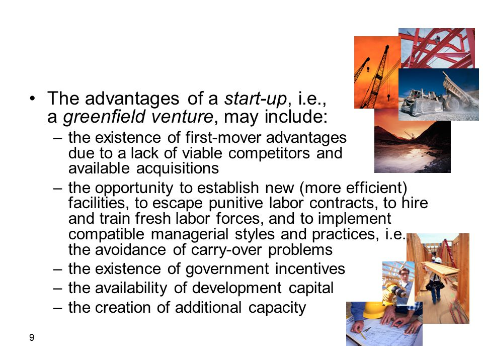 9 The advantages of a start-up, i.e., a greenfield venture, may include: –the existence of first-mover advantages due to a lack of viable competitors
