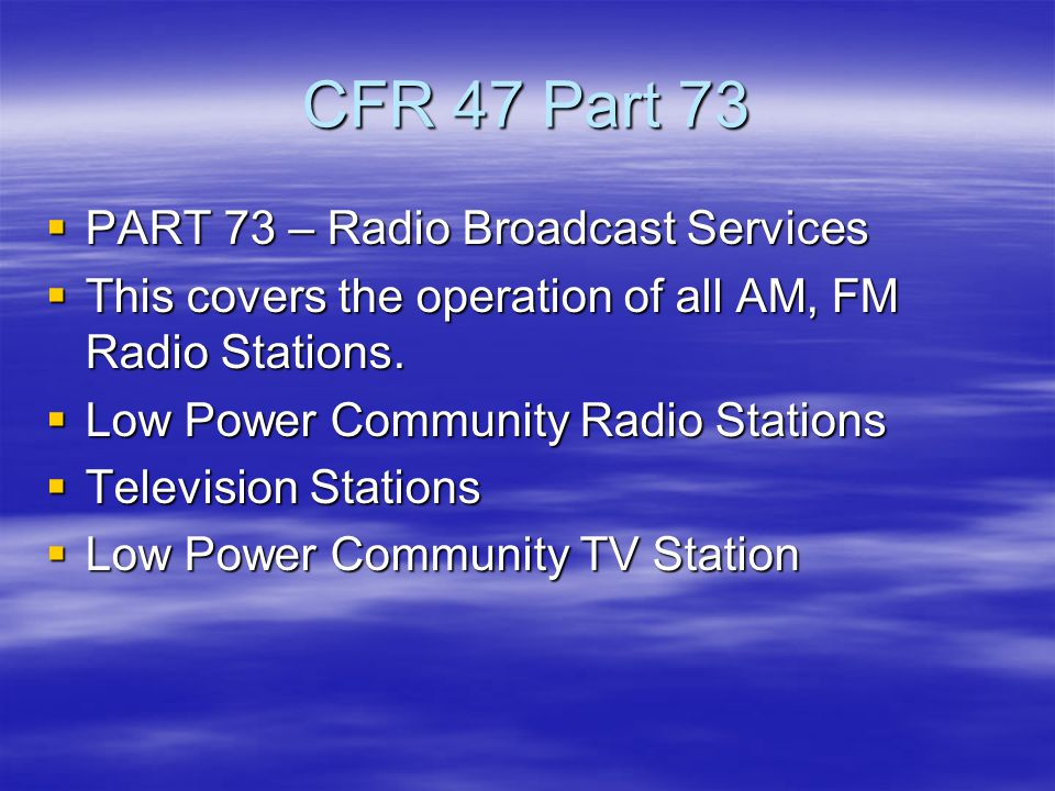 CFR 47 Part 73  PART 73 – Radio Broadcast Services  This covers the operation of all AM, FM Radio Stations.