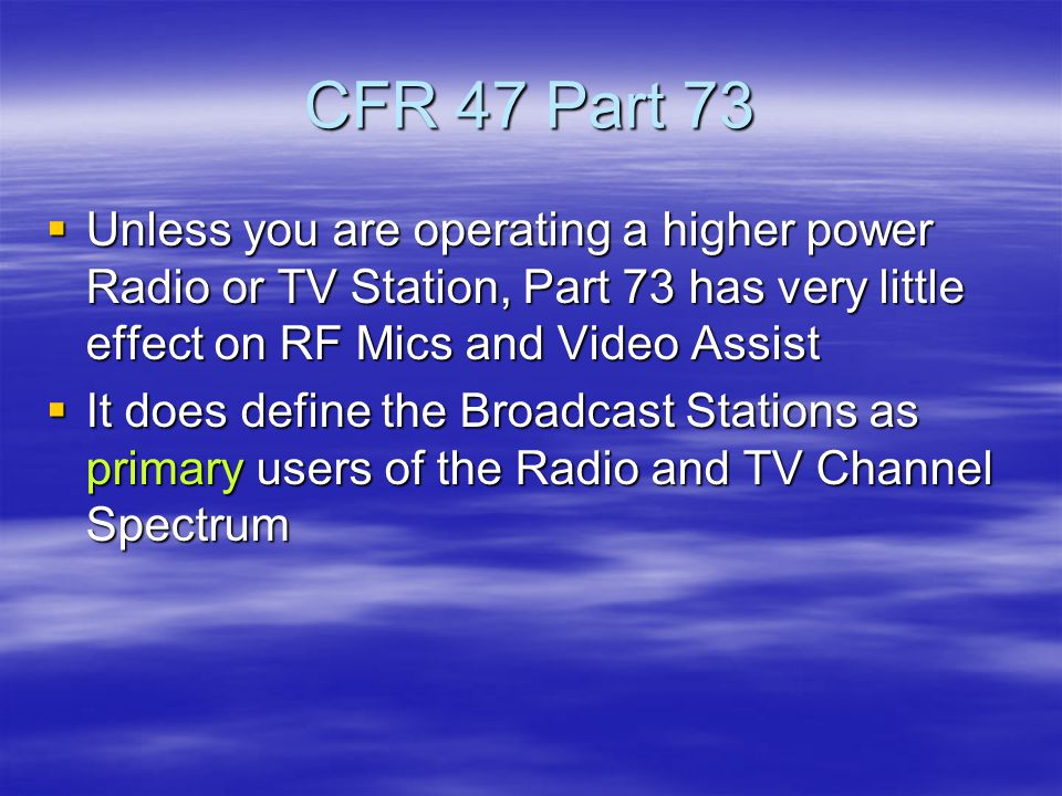 CFR 47 Part 73  Unless you are operating a higher power Radio or TV Station, Part 73 has very little effect on RF Mics and Video Assist  It does define the Broadcast Stations as primary users of the Radio and TV Channel Spectrum