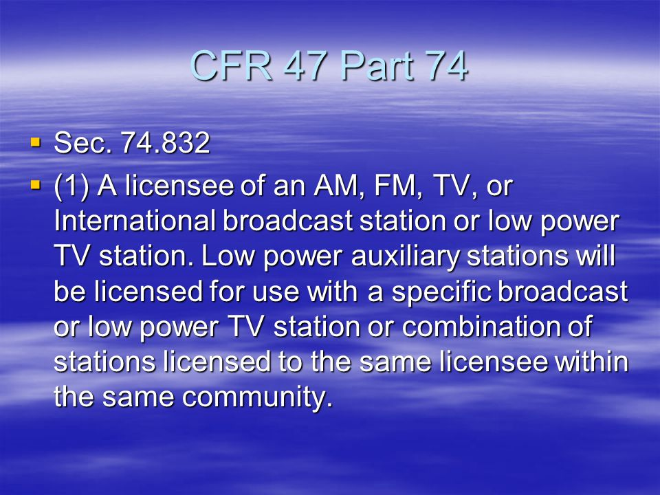 CFR 47 Part 74  Sec. 74.832  (1) A licensee of an AM, FM, TV, or International broadcast station or low power TV station. Low power auxiliary statio