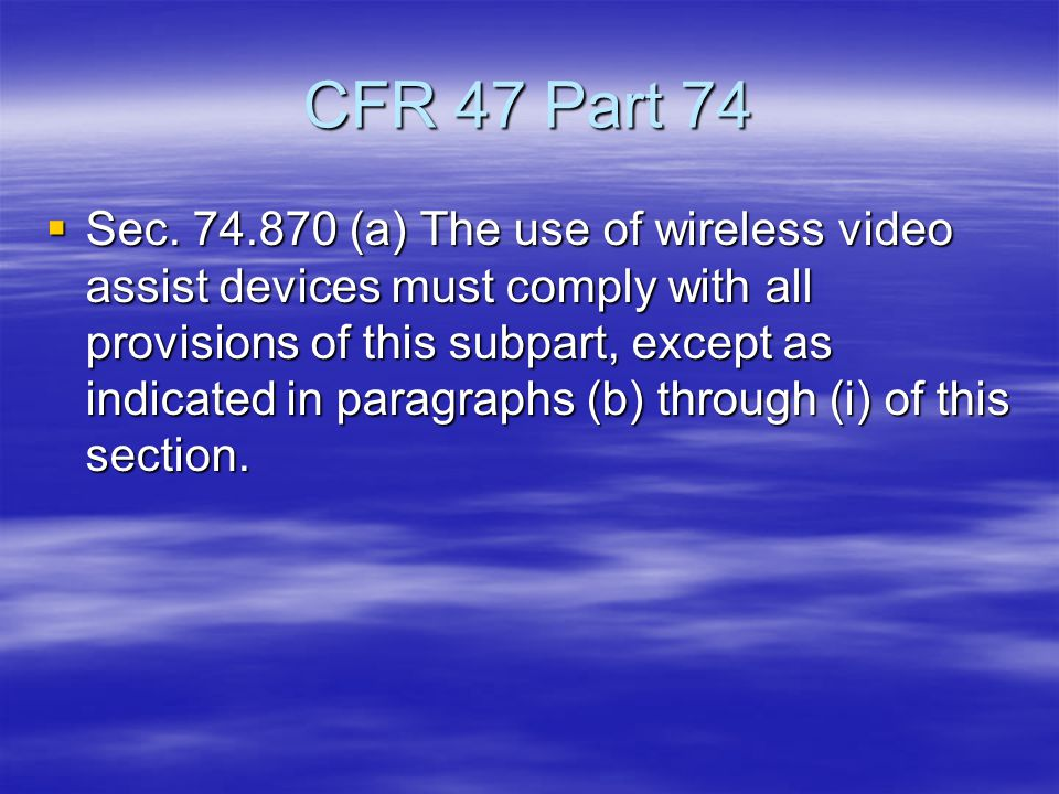 CFR 47 Part 74  Sec. 74.870 (a) The use of wireless video assist devices must comply with all provisions of this subpart, except as indicated in para