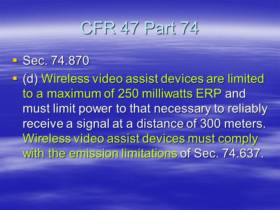 CFR 47 Part 74  Sec. 74.870  (d) Wireless video assist devices are limited to a maximum of 250 milliwatts ERP and must limit power to that necessary