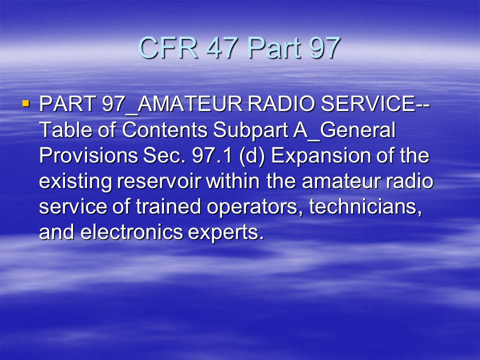 CFR 47 Part 97  PART 97_AMATEUR RADIO SERVICE-- Table of Contents Subpart A_General Provisions Sec.