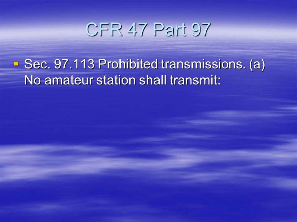 CFR 47 Part 97  Sec. 97.113 Prohibited transmissions. (a) No amateur station shall transmit: