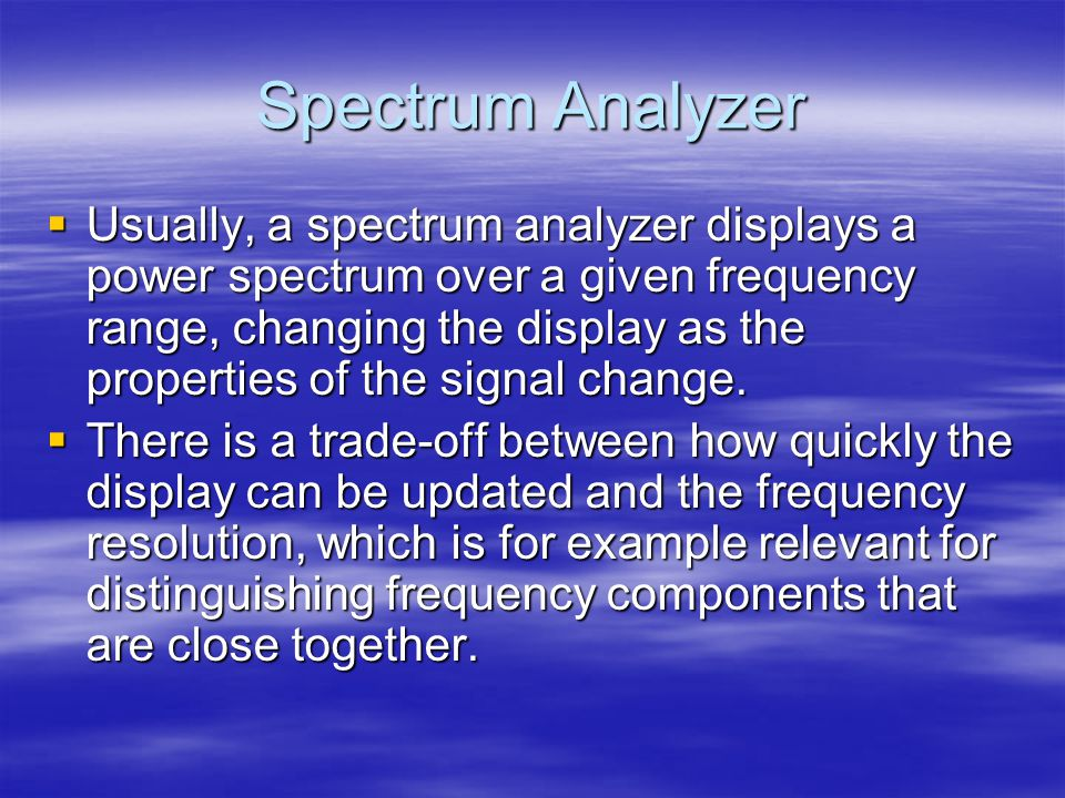 Spectrum Analyzer  Usually, a spectrum analyzer displays a power spectrum over a given frequency range, changing the display as the properties of the signal change.