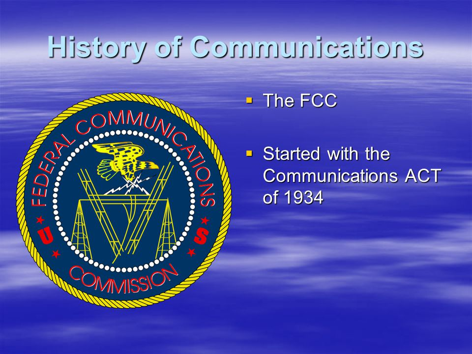 History of Communications  The FCC  Started with the Communications ACT of 1934
