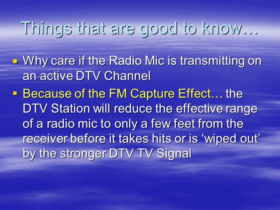 Things that are good to know…  Why care if the Radio Mic is transmitting on an active DTV Channel  Because of the FM Capture Effect… the DTV Station will reduce the effective range of a radio mic to only a few feet from the receiver before it takes hits or is 'wiped out' by the stronger DTV TV Signal