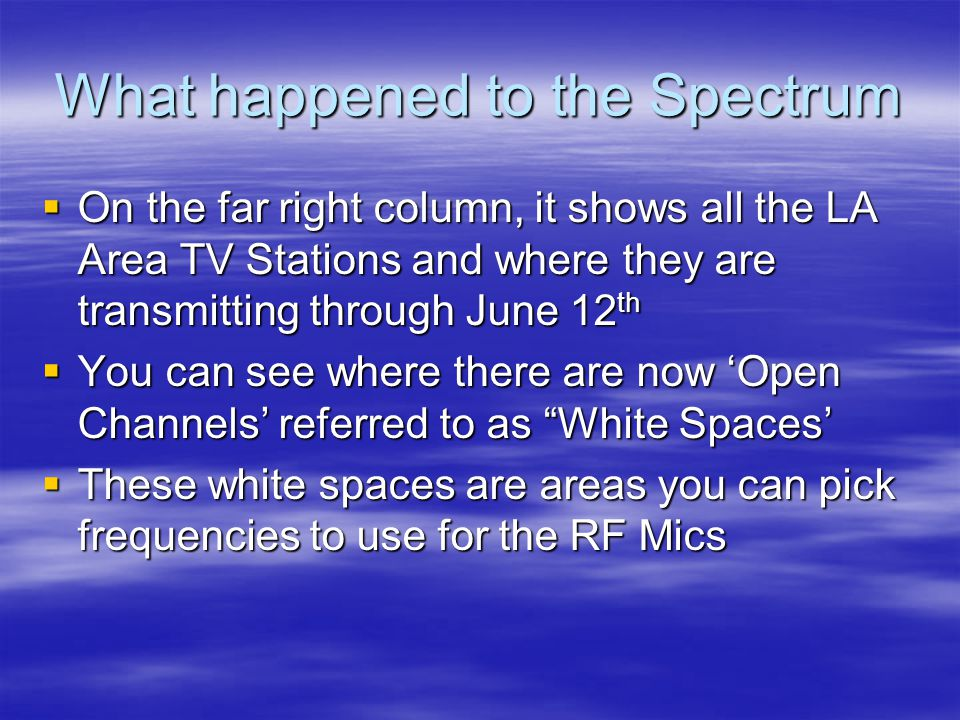 What happened to the Spectrum  On the far right column, it shows all the LA Area TV Stations and where they are transmitting through June 12 th  You can see where there are now 'Open Channels' referred to as White Spaces'  These white spaces are areas you can pick frequencies to use for the RF Mics