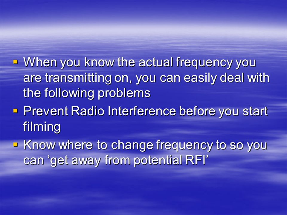  When you know the actual frequency you are transmitting on, you can easily deal with the following problems  Prevent Radio Interference before you start filming  Know where to change frequency to so you can 'get away from potential RFI'