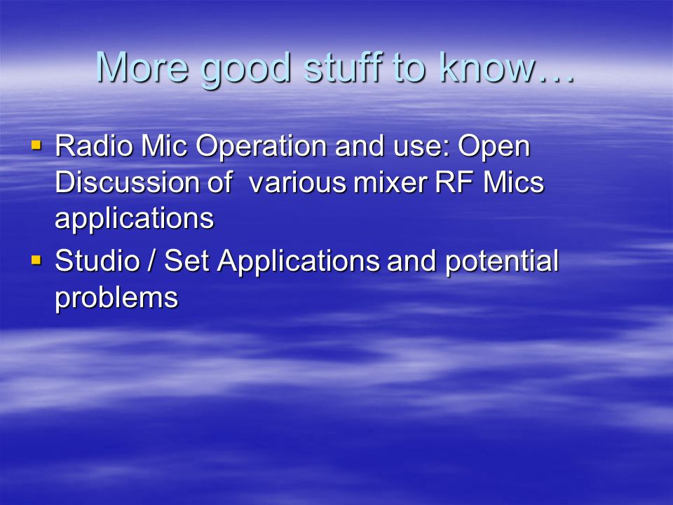 More good stuff to know…  Radio Mic Operation and use: Open Discussion of various mixer RF Mics applications  Studio / Set Applications and potential problems