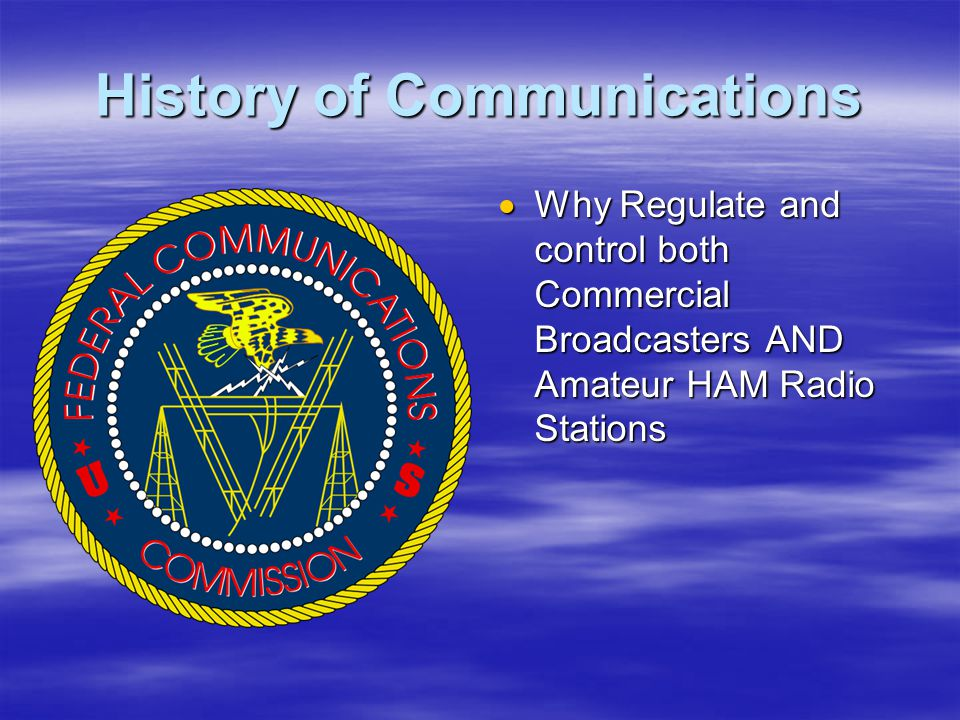 History of Communications  Why Regulate and control both Commercial Broadcasters AND Amateur HAM Radio Stations