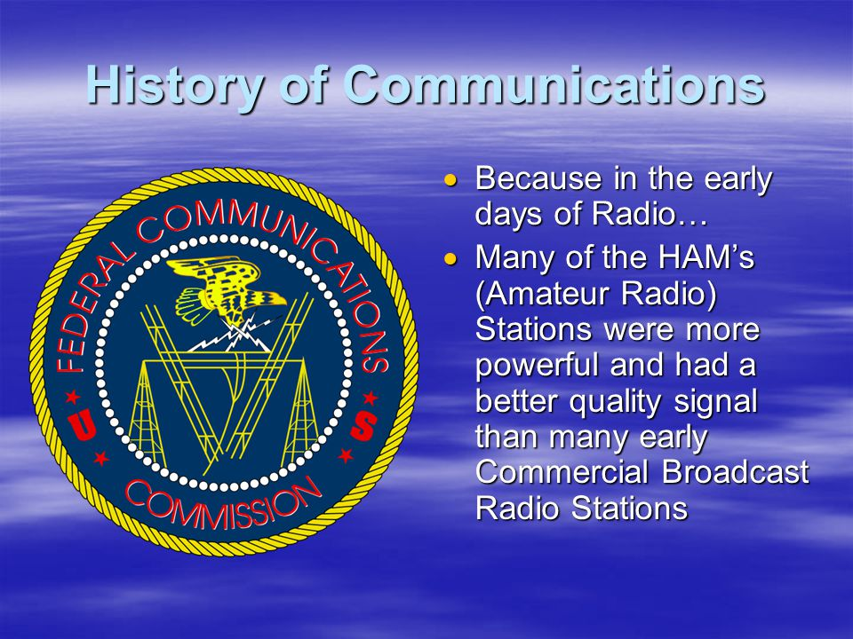 History of Communications  Because in the early days of Radio…  Many of the HAM's (Amateur Radio) Stations were more powerful and had a better quality signal than many early Commercial Broadcast Radio Stations