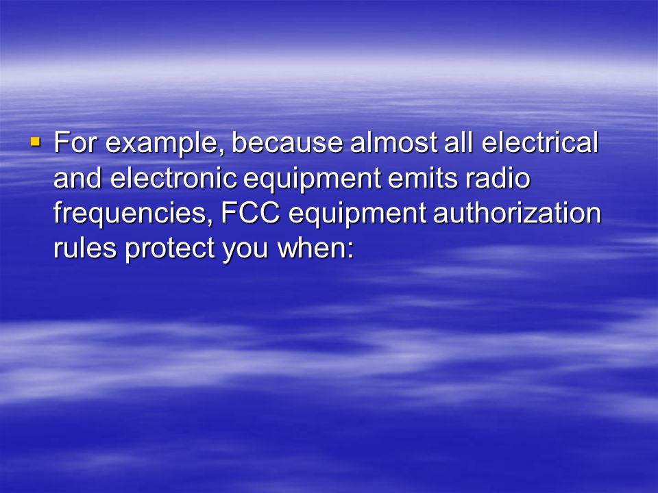  For example, because almost all electrical and electronic equipment emits radio frequencies, FCC equipment authorization rules protect you when: