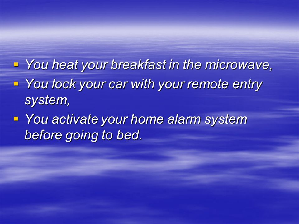  You heat your breakfast in the microwave,  You lock your car with your remote entry system,  You activate your home alarm system before going to bed.