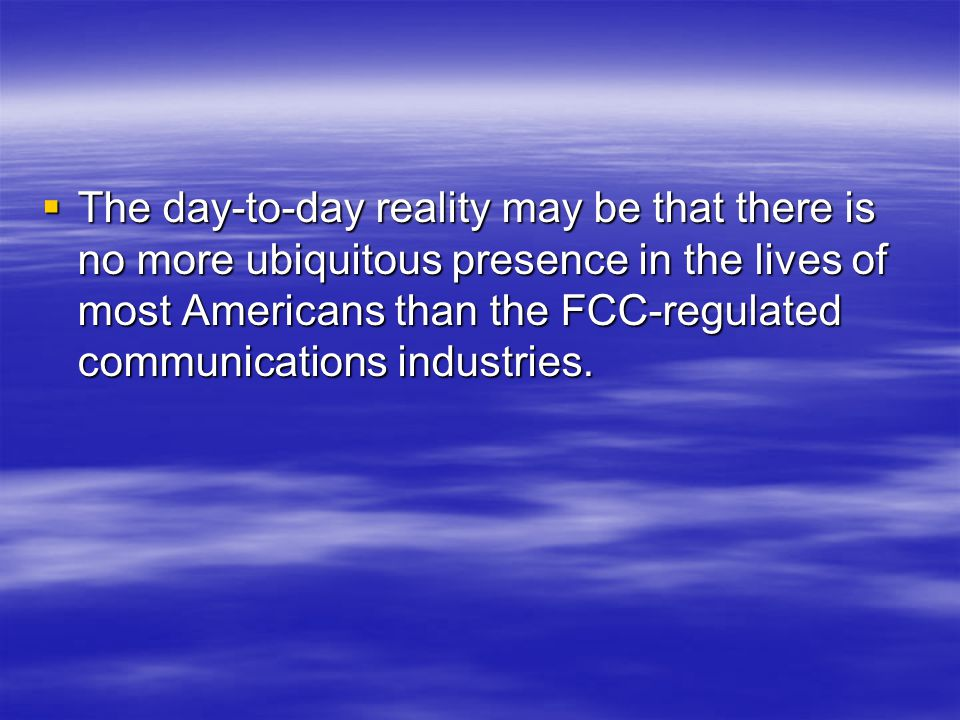  The day-to-day reality may be that there is no more ubiquitous presence in the lives of most Americans than the FCC-regulated communications industries.
