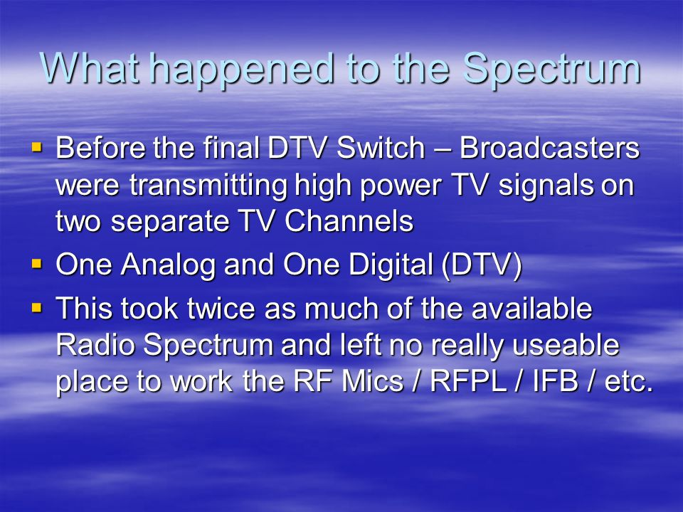 What happened to the Spectrum  Before the final DTV Switch – Broadcasters were transmitting high power TV signals on two separate TV Channels  One Analog and One Digital (DTV)  This took twice as much of the available Radio Spectrum and left no really useable place to work the RF Mics / RFPL / IFB / etc.