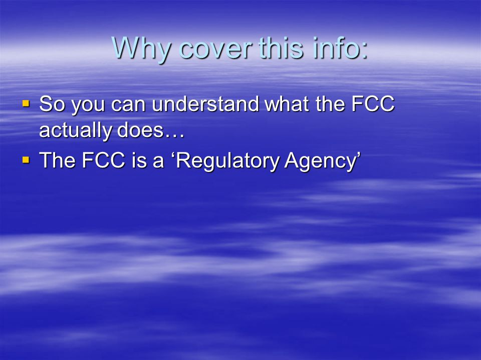 Why cover this info:  So you can understand what the FCC actually does…  The FCC is a 'Regulatory Agency'