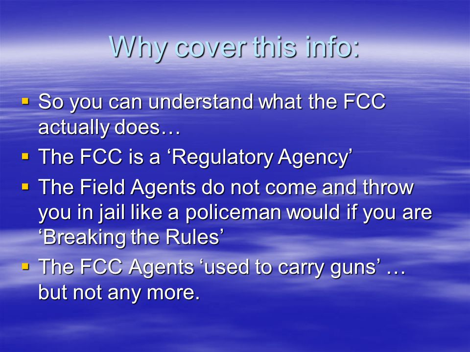 Why cover this info:  So you can understand what the FCC actually does…  The FCC is a 'Regulatory Agency'  The Field Agents do not come and throw you in jail like a policeman would if you are 'Breaking the Rules'  The FCC Agents 'used to carry guns' … but not any more.