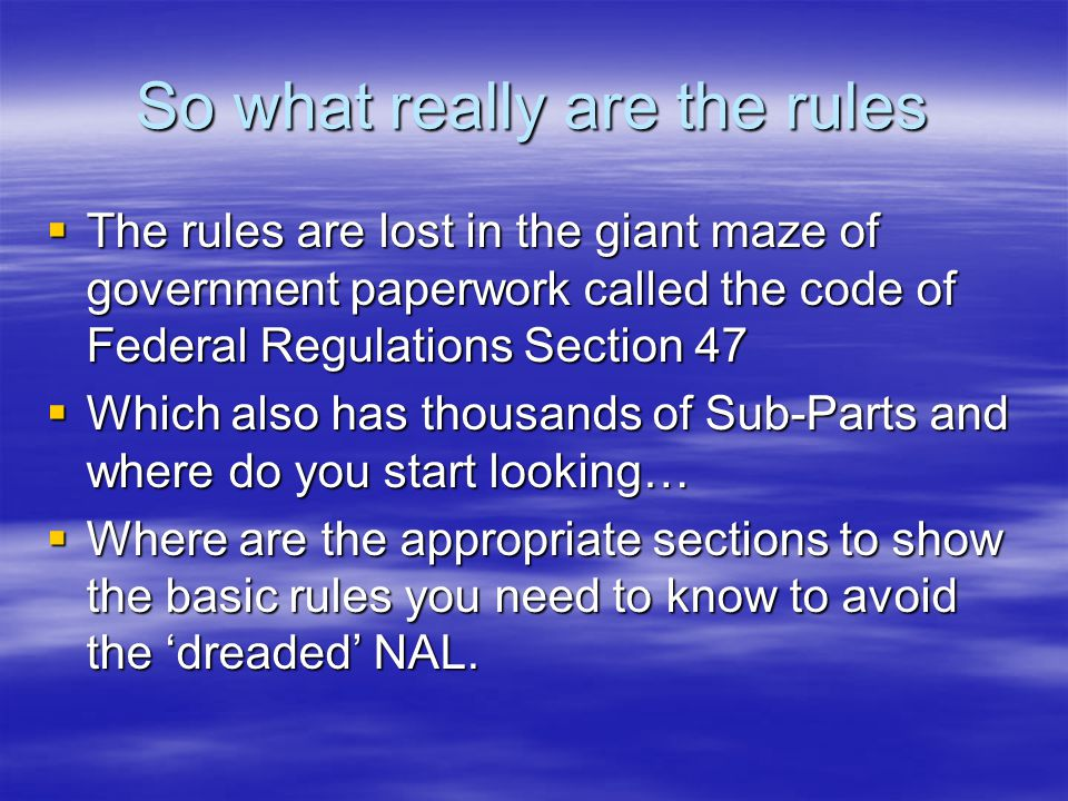 So what really are the rules  The rules are lost in the giant maze of government paperwork called the code of Federal Regulations Section 47  Which also has thousands of Sub-Parts and where do you start looking…  Where are the appropriate sections to show the basic rules you need to know to avoid the 'dreaded' NAL.