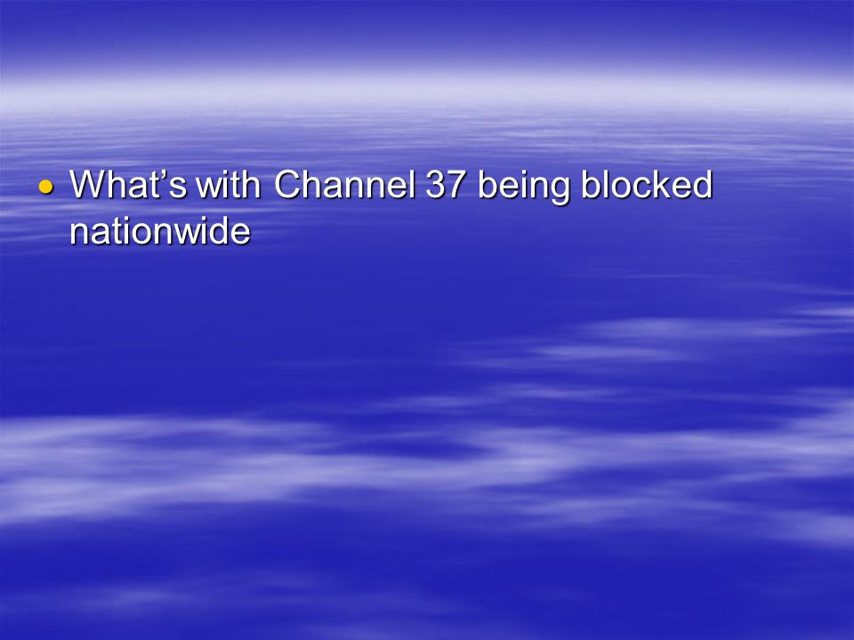  What's with Channel 37 being blocked nationwide