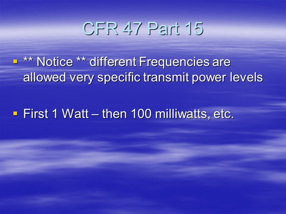 CFR 47 Part 15  ** Notice ** different Frequencies are allowed very specific transmit power levels  First 1 Watt – then 100 milliwatts, etc.