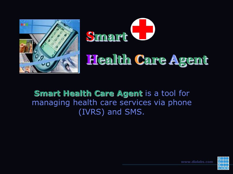 www.dialabs.com Smart Health Care Agent Smart Health Care Agent is a tool for managing health care services via phone (IVRS) and SMS.