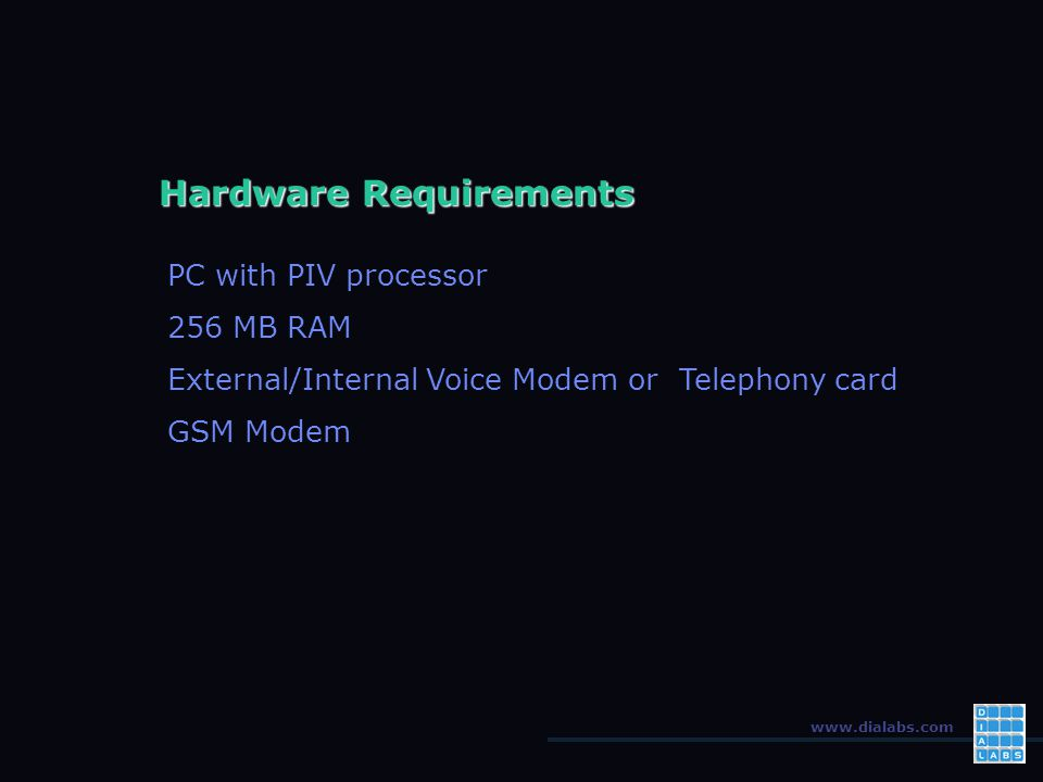 www.dialabs.com Hardware Requirements PC with PIV processor 256 MB RAM External/Internal Voice Modem or Telephony card GSM Modem