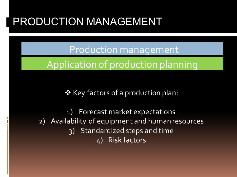 Production management PRODUCTION MANAGEMENT Application of production planning  Key factors of a production plan: 1)Forecast market expectations 2)Availability of equipment and human resources 3)Standardized steps and time 4)Risk factors