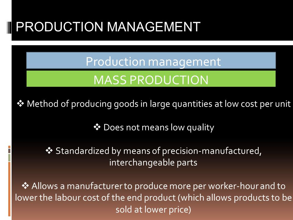 Production management PRODUCTION MANAGEMENT MASS PRODUCTION  Method of producing goods in large quantities at low cost per unit  Does not means low quality  Standardized by means of precision-manufactured, interchangeable parts  Allows a manufacturer to produce more per worker-hour and to lower the labour cost of the end product (which allows products to be sold at lower price)