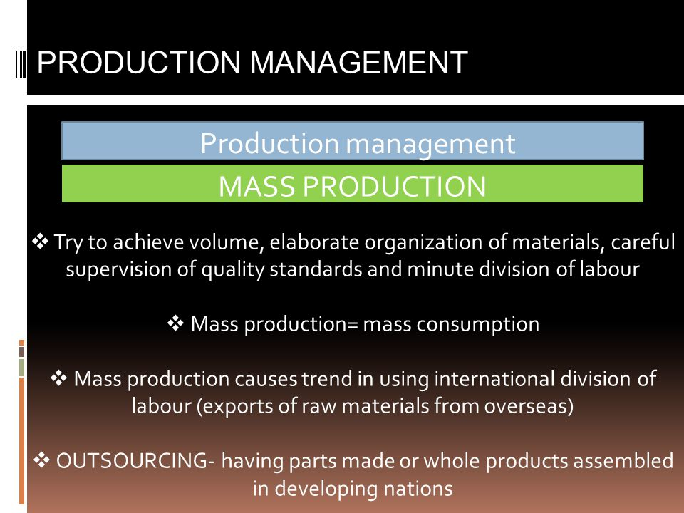 Production management PRODUCTION MANAGEMENT MASS PRODUCTION  Try to achieve volume, elaborate organization of materials, careful supervision of quality standards and minute division of labour  Mass production= mass consumption  Mass production causes trend in using international division of labour (exports of raw materials from overseas)  OUTSOURCING- having parts made or whole products assembled in developing nations