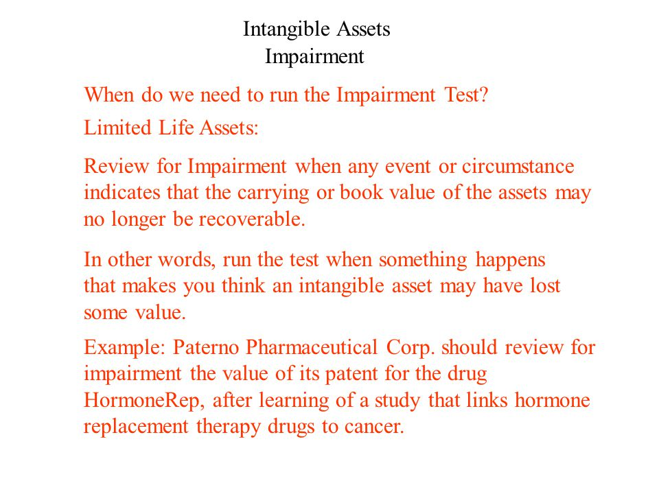 Intangible Assets Impairment Review for Impairment when any event or circumstance indicates that the carrying or book value of the assets may no longer be recoverable.