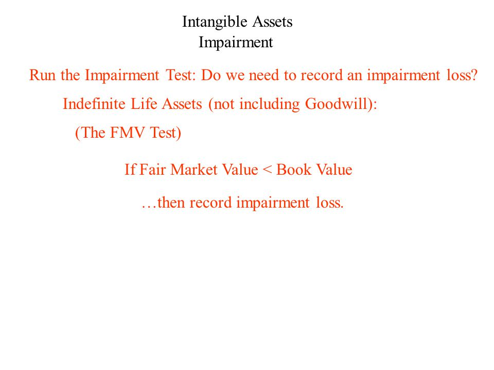 Intangible Assets Impairment Indefinite Life Assets (not including Goodwill): …then record impairment loss.