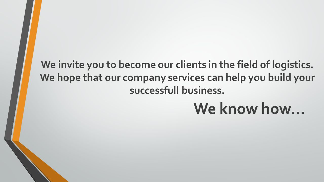 We know how... We invite you to become our clients in the field of logistics.