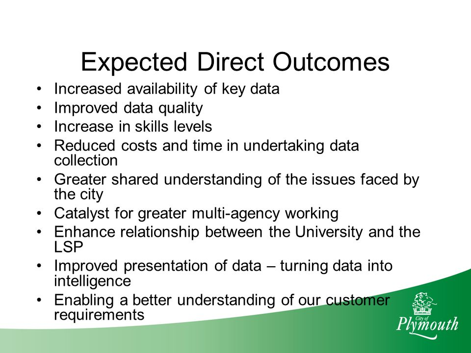 Expected Direct Outcomes Increased availability of key data Improved data quality Increase in skills levels Reduced costs and time in undertaking data