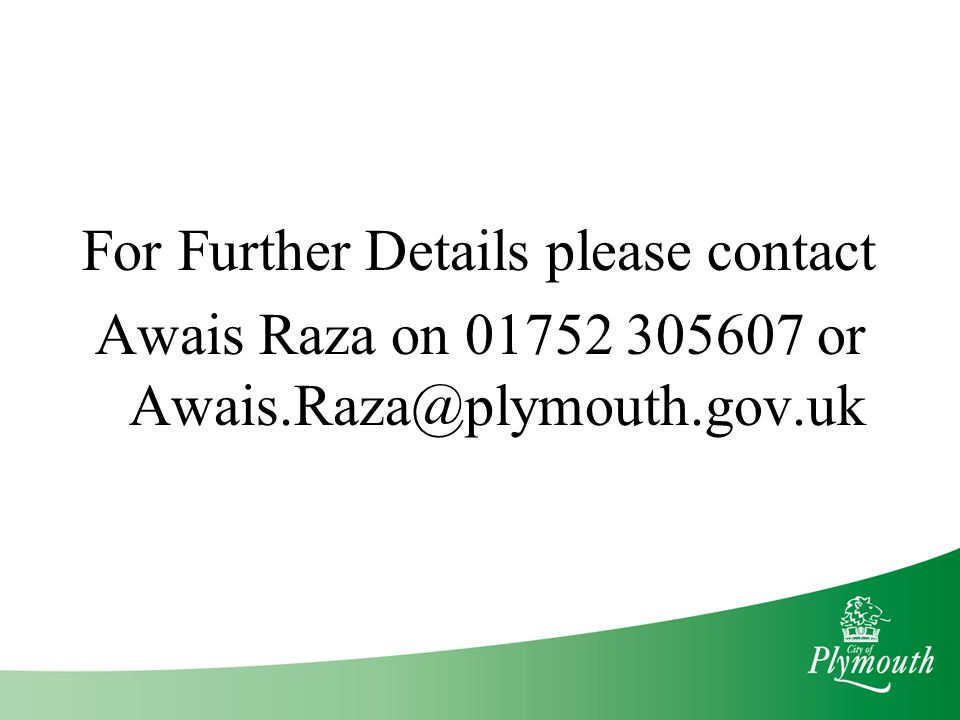 For Further Details please contact Awais Raza on 01752 305607 or Awais.Raza@plymouth.gov.uk